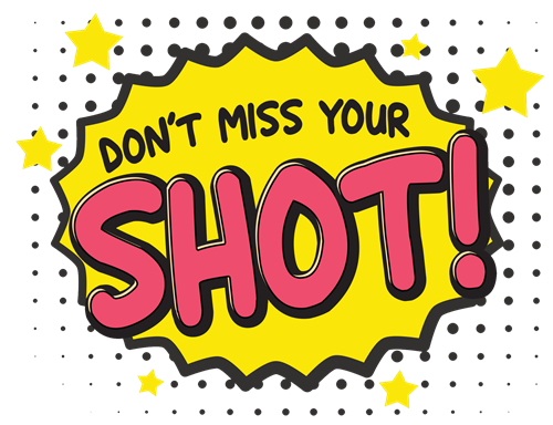 Don't Miss Your Shot!